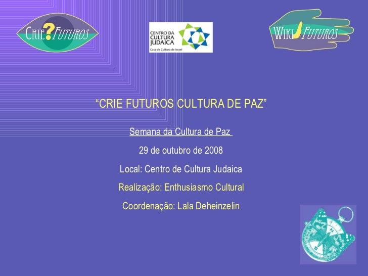 """"""" CRIE FUTUROS CULTURA DE PAZ"""" Semana da Cultura de Paz  29 de outubro de 2008 Local: Centro de Cultura Judaica Realização..."""
