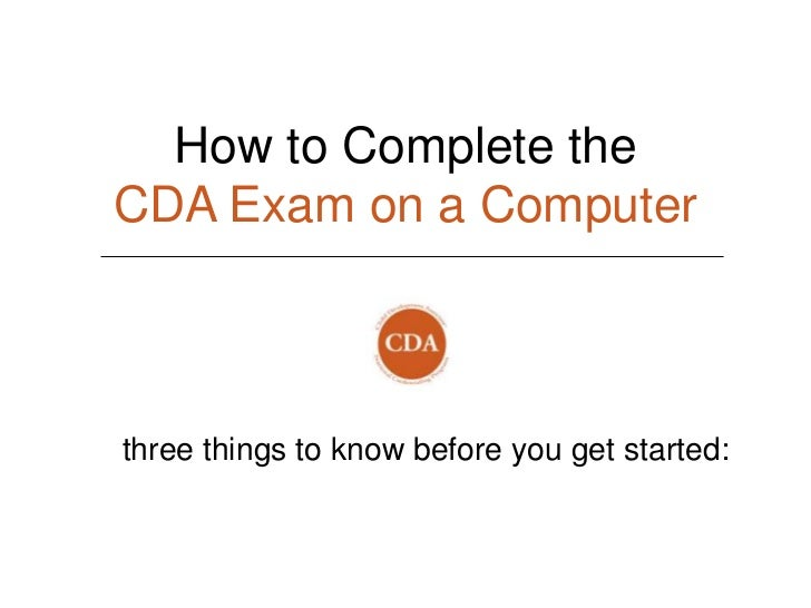 How to Complete theCDA Exam on a Computerthree things to know before you get started: