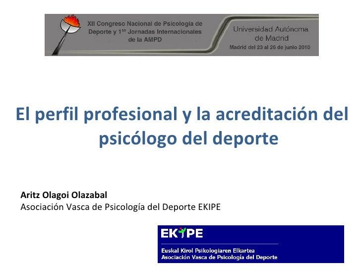 El perfil profesional y la acreditación del psicólogo del deporte Aritz Olagoi Olazabal Asociación Vasca de Psicología del...