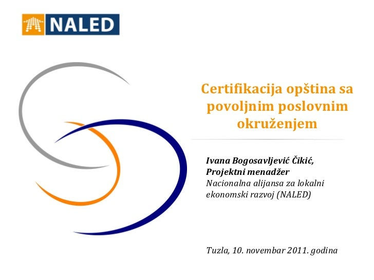 Certifikacija opština sa povoljnim poslovnim      okruženjemIvana Bogosavljević Čikić,Projektni menadžerNacionalna alijans...
