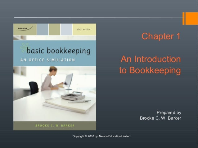 Chapter 1An Introductionto BookkeepingPrepared byBrooke C. W. BarkerCopyright © 2010 by Nelson Education Limited