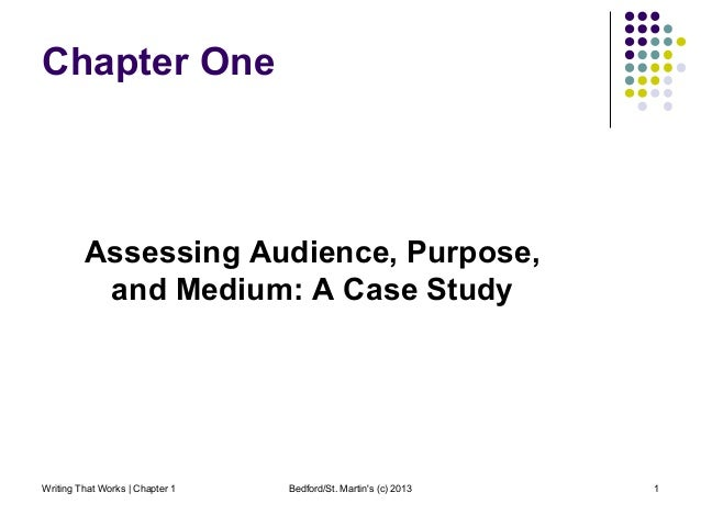 Writing That Works | Chapter 1 Bedford/St. Martin's (c) 2013 1 Chapter One Assessing Audience, Purpose, and Medium: A Case...