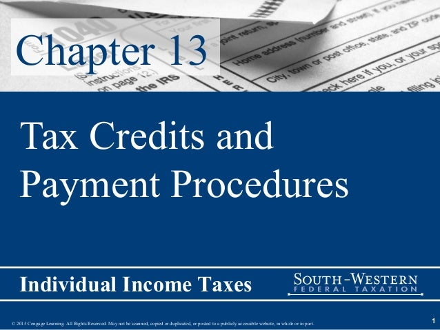 Chapter 13   Tax Credits and   Payment Procedures   Individual Income Taxes© 2013 Cengage Learning. All Rights Reserved. M...