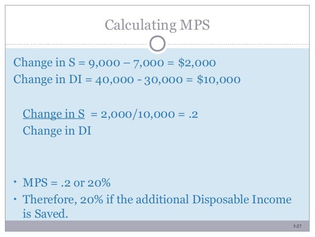 5-27 Calculating MPS Change in S = 9,000 – 7,000 = $2,000 Change in DI = 40,000 - 30,000 = $10,000 Change in S = 2,000/10,...