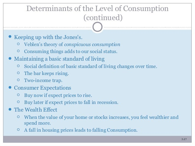 5-37 Determinants of the Level of Consumption (continued)  Keeping up with the Jones's.  Veblen's theory of conspicuous ...