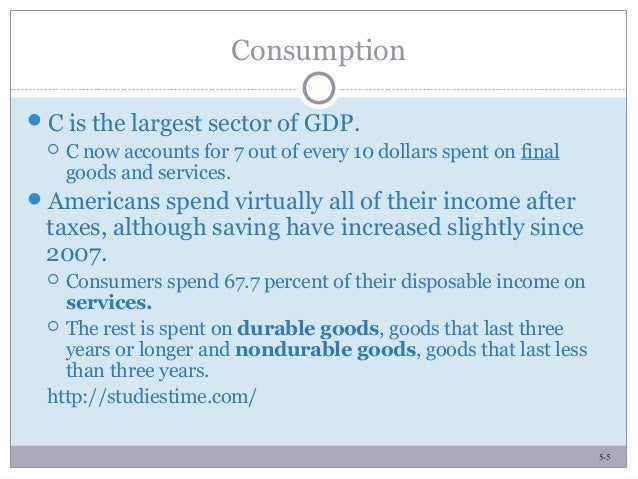 5-5 Consumption C is the largest sector of GDP.  C now accounts for 7 out of every 10 dollars spent on final goods and s...