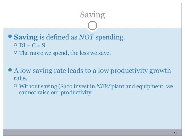 5-9 Saving Saving is defined as NOT spending.  DI – C = S  The more we spend, the less we save. A low saving rate lead...