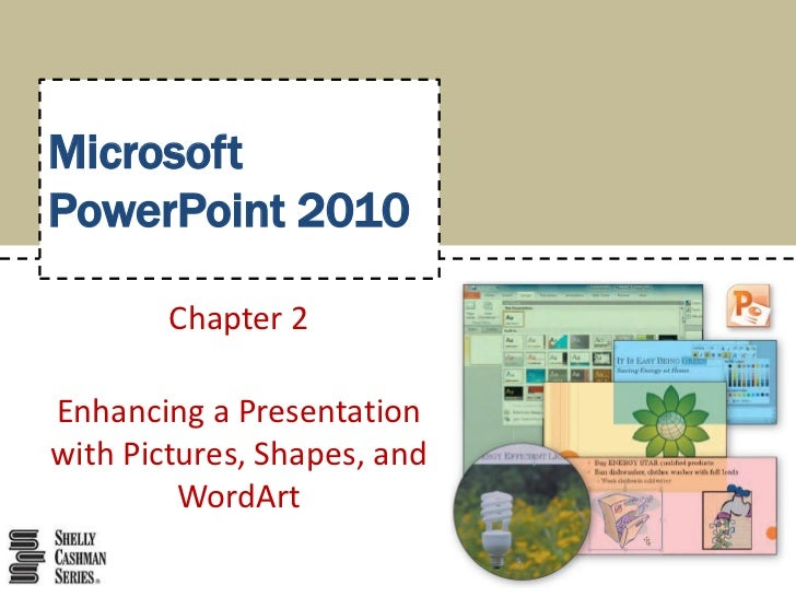 MicrosoftPowerPoint 2010<br />Chapter 2<br />Enhancing a Presentation with Pictures, Shapes, and WordArt<br />