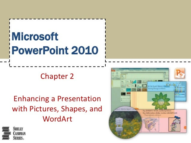 MicrosoftPowerPoint 2010        Chapter 2Enhancing a Presentationwith Pictures, Shapes, and         WordArt