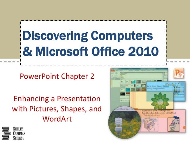 Discovering Computers & Microsoft Office 2010 PowerPoint Chapter 2 Enhancing a Presentation with Pictures, Shapes, and Wor...
