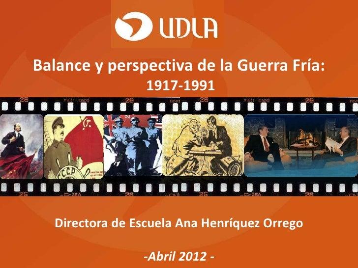 Balance y perspectiva de la Guerra Fría:                  1917-1991   Directora de Escuela Ana Henríquez Orrego           ...