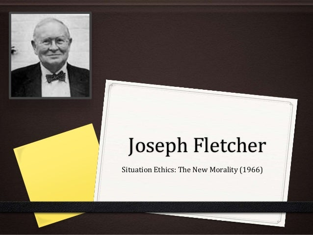 analysis joseph fletcher s situation ethics Assess the view that fletcher's situation ethics gives no useful guidance for  making  commentary, both in annotations and in summary at the end of the  document  natural law is a deontological, absolutist and objective theory   situation ethics was discovered by joseph fletcher in the 1960s after evaluating  legalism.