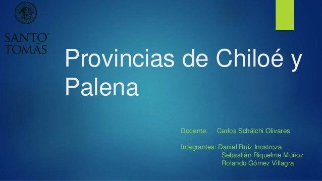 Provincias de Chiloé y Palena Docente: Carlos Schälchi Olivares Integrantes: Daniel Ruiz Inostroza Sebastián Riquelme Muño...