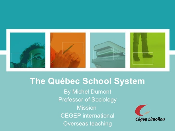 The Québec School System By Michel Dumont Professor of Sociology Mission  CÉGEP international Overseas teaching