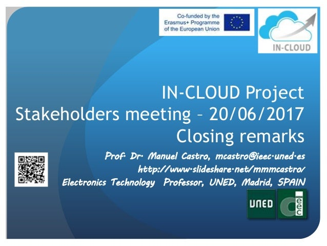 IN-CLOUD Project Stakeholders meeting – 20/06/2017 Closing remarks Prof. Dr. Manuel Castro, mcastro@ieec.uned.es http://ww...