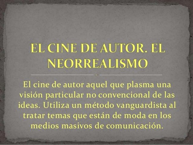 El cine de autor aquel que plasma una visión particular no convencional de las ideas. Utiliza un método vanguardista al tr...