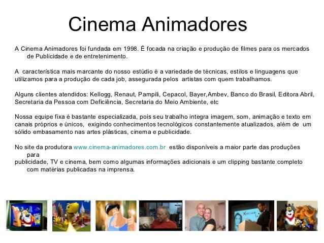 Cinema AnimadoresA Cinema Animadores foi fundada em 1998. É focada na criação e produção de filmes para os mercados    de ...