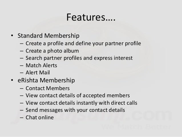 • eValue Membership – All the benefits of eRishta membership plus – Let others see your contact details – Feature in speci...
