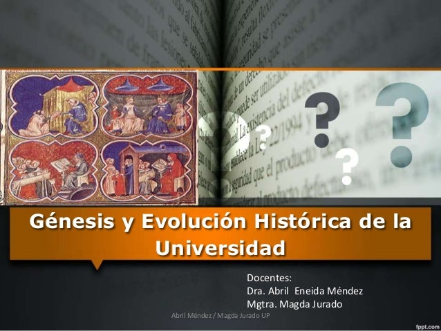 Génesis y Evolución Histórica de la Universidad Docentes: Dra. Abril Eneida Méndez Mgtra. Magda Jurado Abril Méndez / Magd...