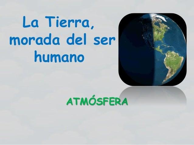 La Tierra, morada del ser humano ATMÓSFERA