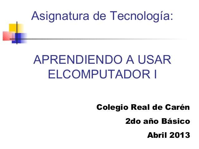 Asignatura de Tecnología:APRENDIENDO A USAR  ELCOMPUTADOR I           Colegio Real de Carén                 2do año Básico...