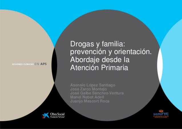 Drogas y familia: prevención y orientación. Abordaje desde la Atención Primaria Asensio López Santiago José Zarco Montejo ...