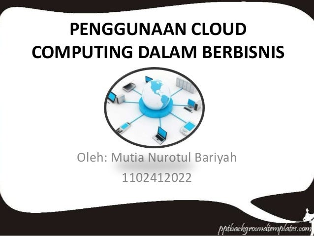 PENGGUNAAN CLOUD COMPUTING DALAM BERBISNIS  Oleh: Mutia Nurotul Bariyah 1102412022