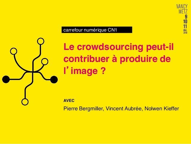 carrefour numérique CN1!  Le crowdsourcing peut-il  contribuer à produire de  l'image ?!  AVEC!  Pierre Bergmiller, Vincen...