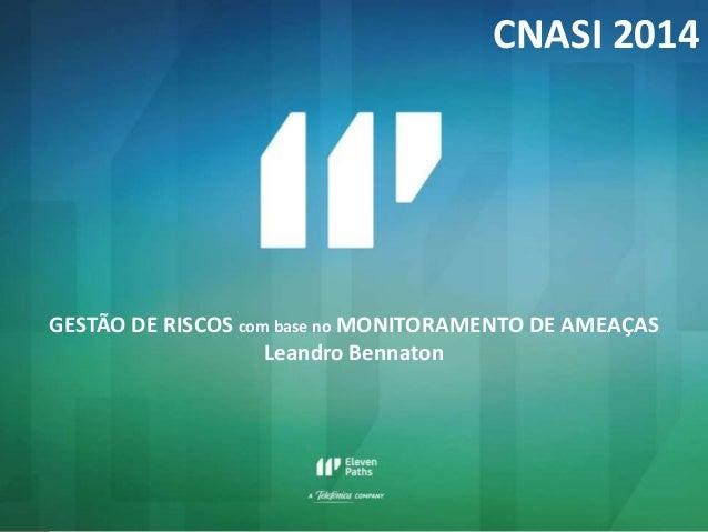 GESTÃO DE RISCOS com base no MONITORAMENTO DE AMEAÇAS  Leandro Bennaton  CNASI 2014