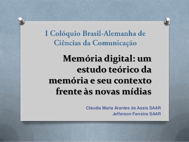 Memória digital: um estudo teórico da memória e seu contexto frente às novas mídias Cláudia Maria Arantes de Assis SAAR Je...
