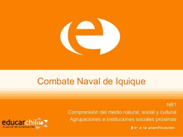 Combate Naval de Iquique NB1 Comprensión del medio natural, social y cultural Agrupaciones e instituciones sociales próxim...