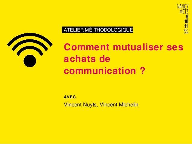 ATELIER MÉ THODOLOGIQUE  Comment mutualiser ses  achats de  communication ?  AVEC  Vincent Nuyts, Vincent Michelin