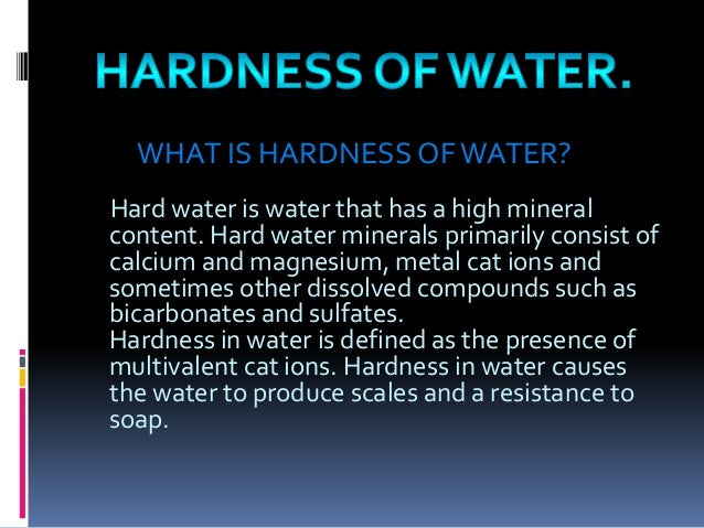 WHAT IS HARDNESS OF WATER? Hard water is water that has a high mineral content. Hard water minerals primarily consist of c...