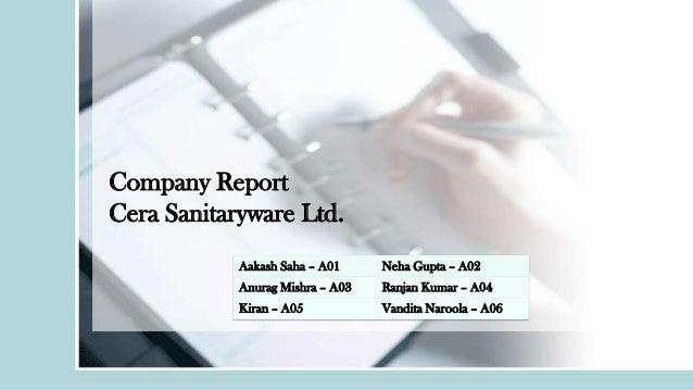 Company Report Cera Sanitaryware Ltd. Aakash Saha – A01  Neha Gupta – A02  Anurag Mishra – A03  Ranjan Kumar – A04  Kiran ...