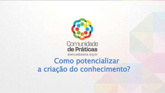 atencaobasica.org.br Como potencializar a criação do conhecimento?