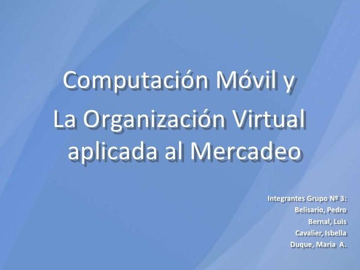 Computación Móvil y <br />La Organización Virtual aplicada al Mercadeo<br />Integrantes Grupo Nº 3:<br />Belisario, Pedro<...