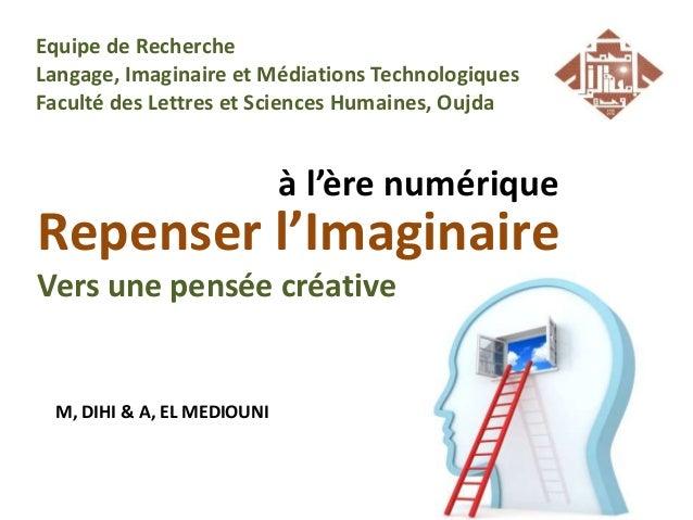 Repenser l'Imaginaire Vers une pensée créative à l'ère numérique M, DIHI & A, EL MEDIOUNI Equipe de Recherche Langage, Ima...