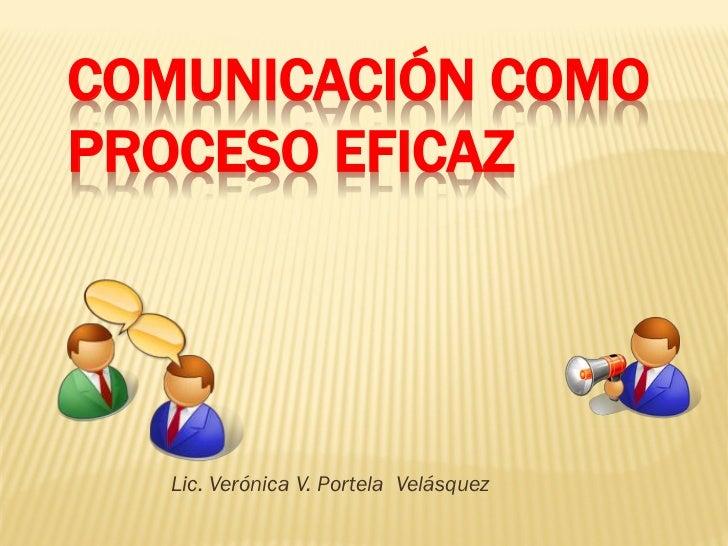 COMUNICACIÓN COMOPROCESO EFICAZ   Lic. Verónica V. Portela Velásquez