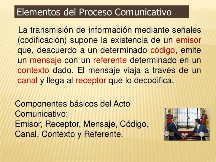 Elementos del Proceso ComunicativoLa transmisión de información mediante señales(codificación) supone la existencia de un ...