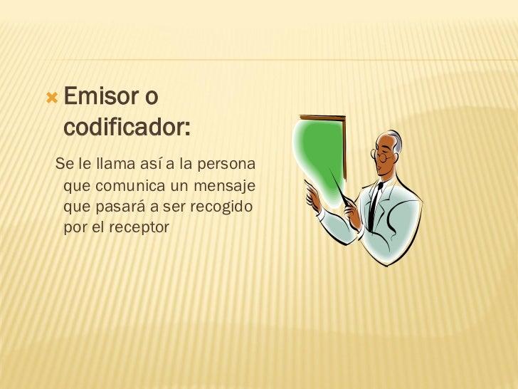  Emisor o codificador:Se le llama así a la persona que comunica un mensaje que pasará a ser recogido por el receptor