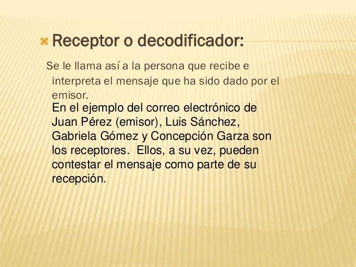  Receptor     o decodificador:Se le llama así a la persona que recibe e interpreta el mensaje que ha sido dado por el emi...