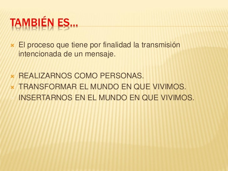 TAMBIÉN ES…   El proceso que tiene por finalidad la transmisión    intencionada de un mensaje.   REALIZARNOS COMO PERSON...