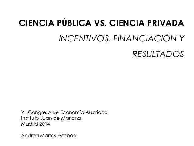 CIENCIA PÚBLICA VS. CIENCIA PRIVADA INCENTIVOS, FINANCIACIÓN Y RESULTADOS VII Congreso de Economía Austriaca Instituto Jua...