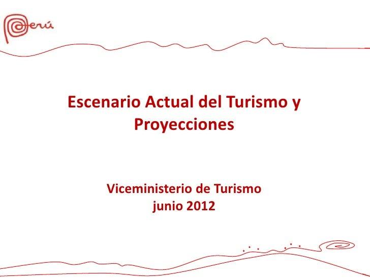 Escenario Actual del Turismo y        Proyecciones     Viceministerio de Turismo            junio 2012