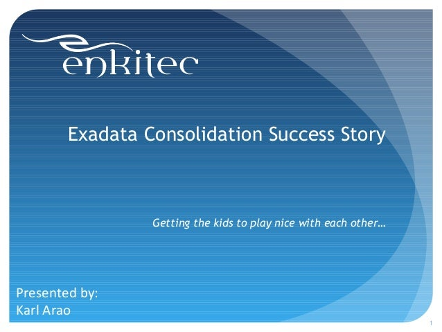 Exadata Consolidation Success Story Getting the kids to play nice with each other… 1 Presented by: Karl Arao