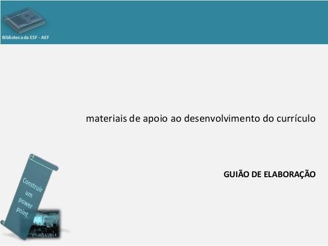 Biblioteca da ESF - AEF  materiais de apoio ao desenvolvimento do currículo  GUIÃO DE ELABORAÇÃO  2013/2014