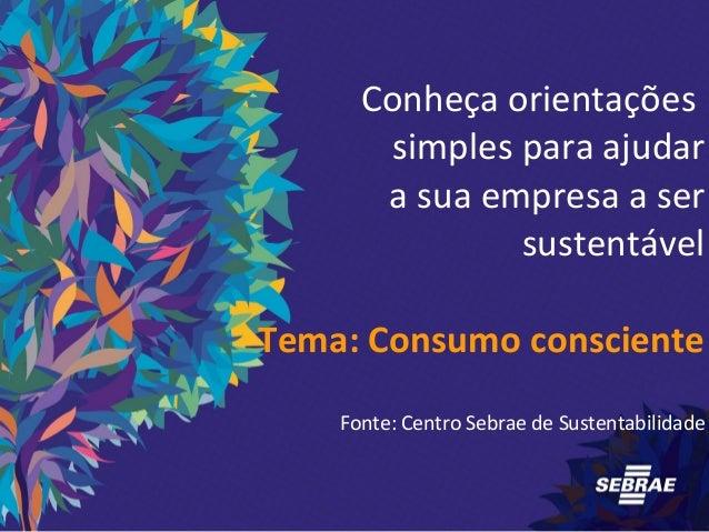 Conheça orientações  simples para ajudar  a sua empresa a ser  sustentável  Tema: Consumo consciente  Fonte: Centro Sebrae...