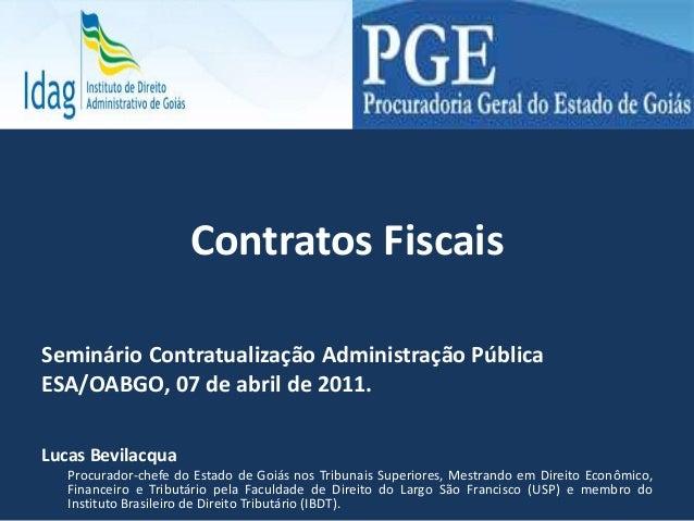 Contratos Fiscais Seminário Contratualização Administração Pública ESA/OABGO, 07 de abril de 2011. Lucas Bevilacqua Procur...
