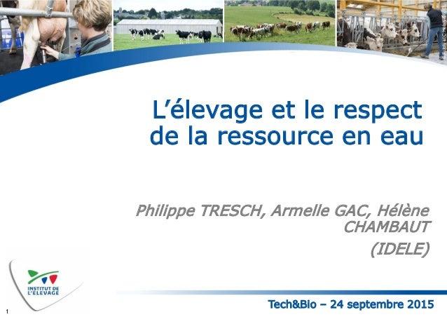 Tech&Bio – 24 septembre 2015 ©F.JolyetC.Helsly-CNIEL L'élevage et le respect de la ressource en eau Philippe TRESCH, Armel...
