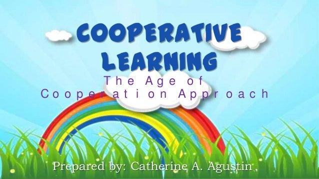 COOPERATIVE LEARNING T h e A g e o f C o o p e r a t i o n A p p r o a c h Prepared by: Catherine A. Agustin
